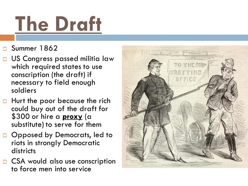 The Draft  Summer 1862  US Congress passed militia law which required states to use conscription (the draft) if necessary to field enough soldiers  Hurt the poor because the rich could buy out of the draft for $300 or hire a proxy (a substitute) to serve for them  Opposed by Democrats, led to riots in strongly Democratic districts  CSA would also use conscription to force men into service