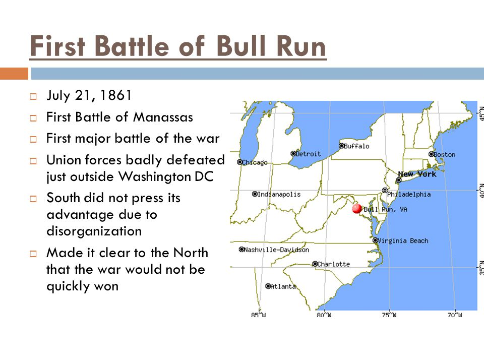 First Battle of Bull Run  July 21, 1861  First Battle of Manassas  First major battle of the war  Union forces badly defeated just outside Washington DC  South did not press its advantage due to disorganization  Made it clear to the North that the war would not be quickly won