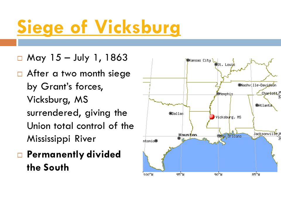 Siege of Vicksburg  May 15 – July 1, 1863  After a two month siege by Grant's forces, Vicksburg, MS surrendered, giving the Union total control of the Mississippi River  Permanently divided the South