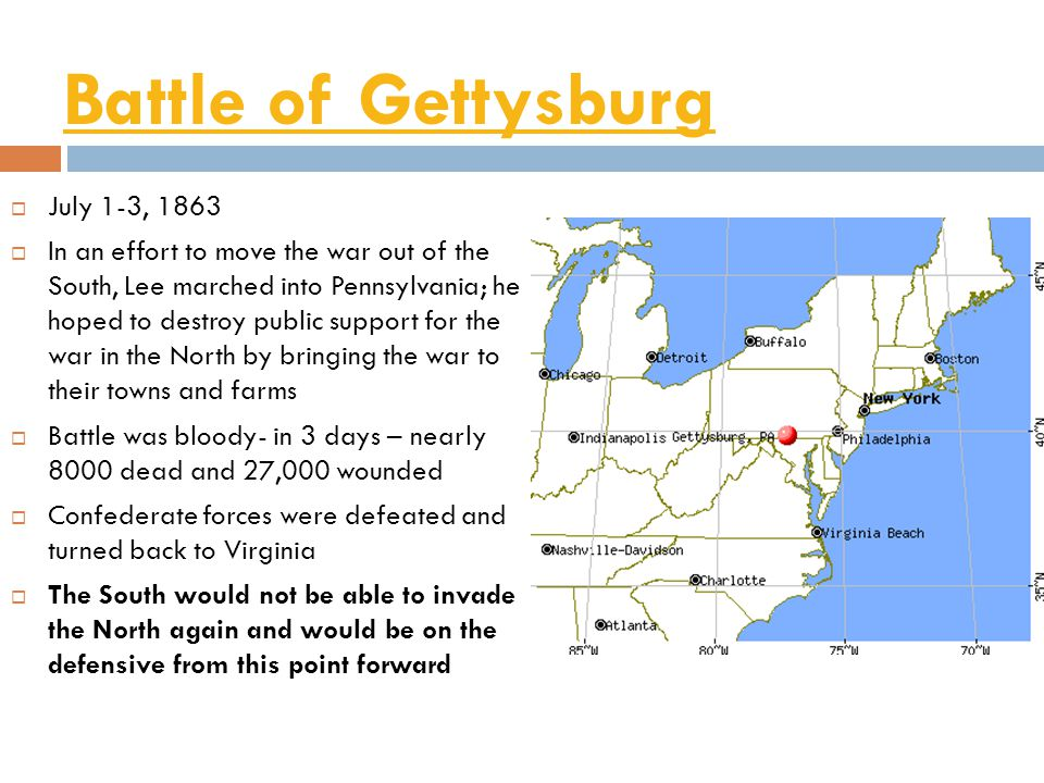 Battle of Gettysburg  July 1-3, 1863  In an effort to move the war out of the South, Lee marched into Pennsylvania; he hoped to destroy public support for the war in the North by bringing the war to their towns and farms  Battle was bloody- in 3 days – nearly 8000 dead and 27,000 wounded  Confederate forces were defeated and turned back to Virginia  The South would not be able to invade the North again and would be on the defensive from this point forward