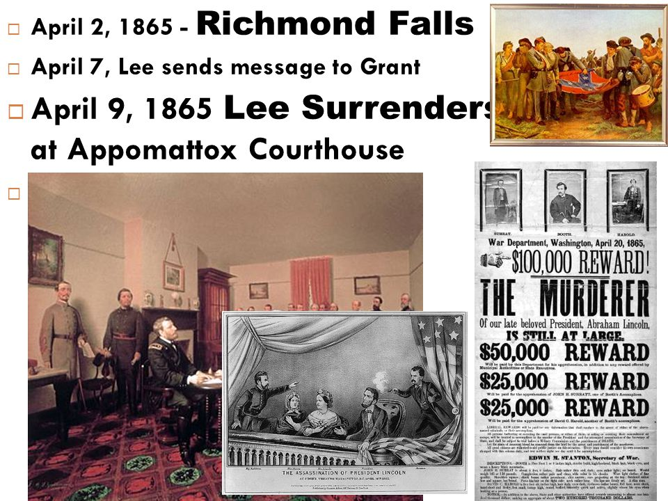  April 2, 1865 - Richmond Falls  April 7, Lee sends message to Grant  April 9, 1865  April 9, 1865 Lee Surrenders at Appomattox Courthouse  April 14,1865 Abraham Lincoln assassinated John Wilkes Booth  April 14,1865 - Fords Theatre Abraham Lincoln assassinated John Wilkes Booth Copperhead Conspiracy