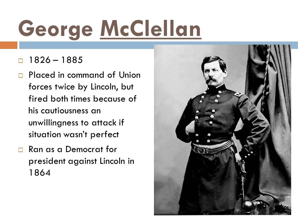 George McClellan  1826 – 1885  Placed in command of Union forces twice by Lincoln, but fired both times because of his cautiousness an unwillingness to attack if situation wasn't perfect  Ran as a Democrat for president against Lincoln in 1864