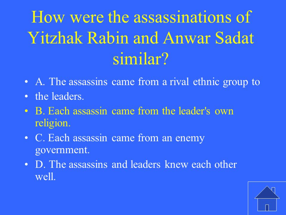 How were the assassinations of Yitzhak Rabin and Anwar Sadat similar? A. The assassins came from a rival ethnic group to the leaders. B. Each assassin