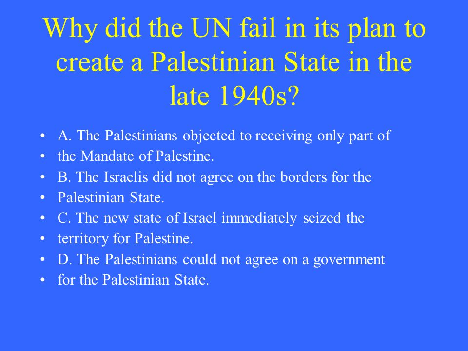 Why did the UN fail in its plan to create a Palestinian State in the late 1940s? A. The Palestinians objected to receiving only part of the Mandate of
