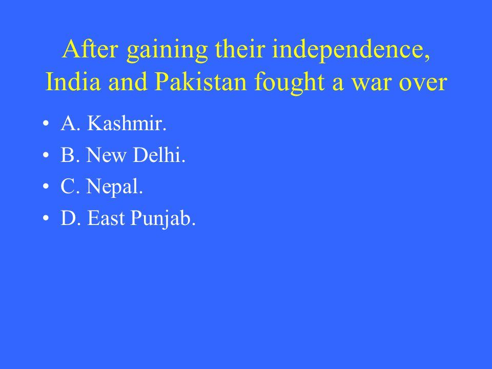 After gaining their independence, India and Pakistan fought a war over A.