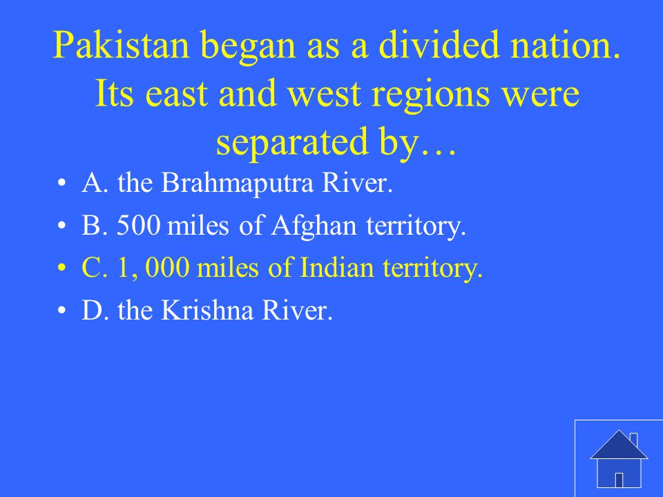Pakistan began as a divided nation. Its east and west regions were separated by… A.