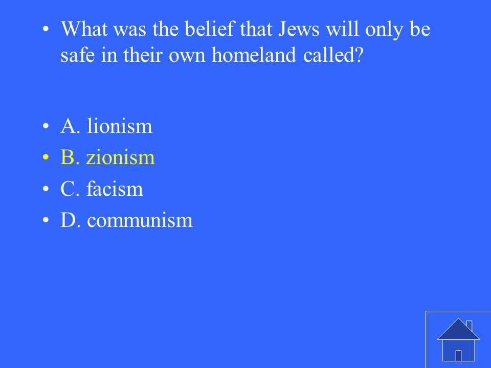 What was the belief that Jews will only be safe in their own homeland called? A. lionism B. zionism C. facism D. communism