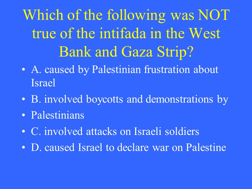 Which of the following was NOT true of the intifada in the West Bank and Gaza Strip? A. caused by Palestinian frustration about Israel B. involved boy