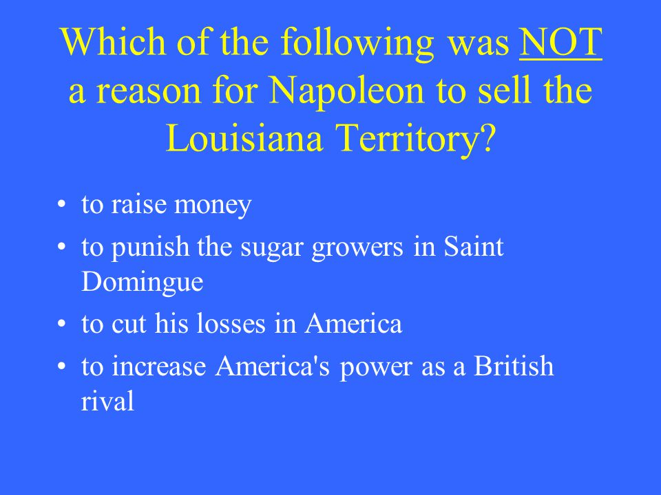 Which of the following was NOT a reason for Napoleon to sell the Louisiana Territory? to raise money to punish the sugar growers in Saint Domingue to