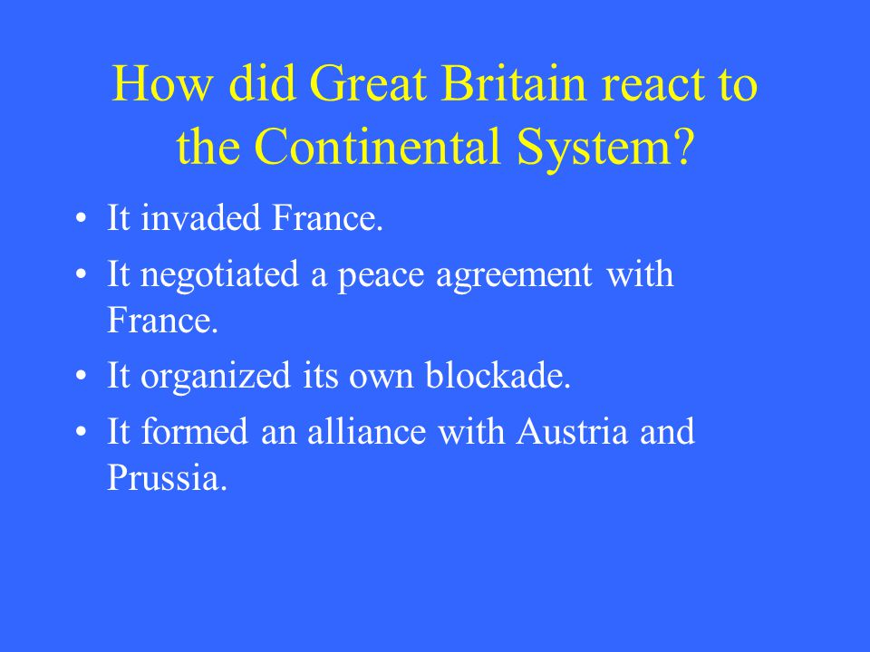 How did Great Britain react to the Continental System? It invaded France. It negotiated a peace agreement with France. It organized its own blockade.