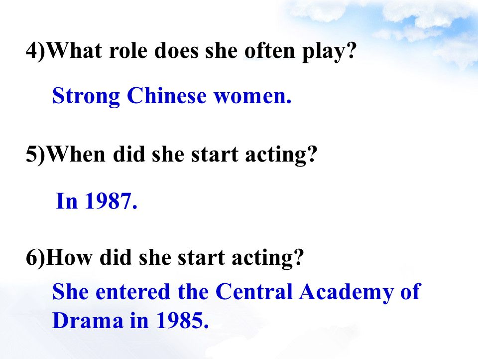 4)What role does she often play? 5)When did she start acting? 6)How did she start acting? Strong Chinese women. In 1987. She entered the Central Acade