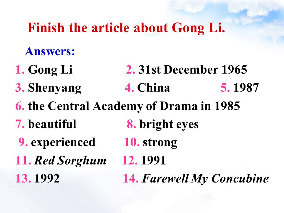 Answers: 1. Gong Li 2. 31st December 1965 3. Shenyang 4. China 5. 1987 6. the Central Academy of Drama in 1985 7. beautiful 8. bright eyes 9. experien