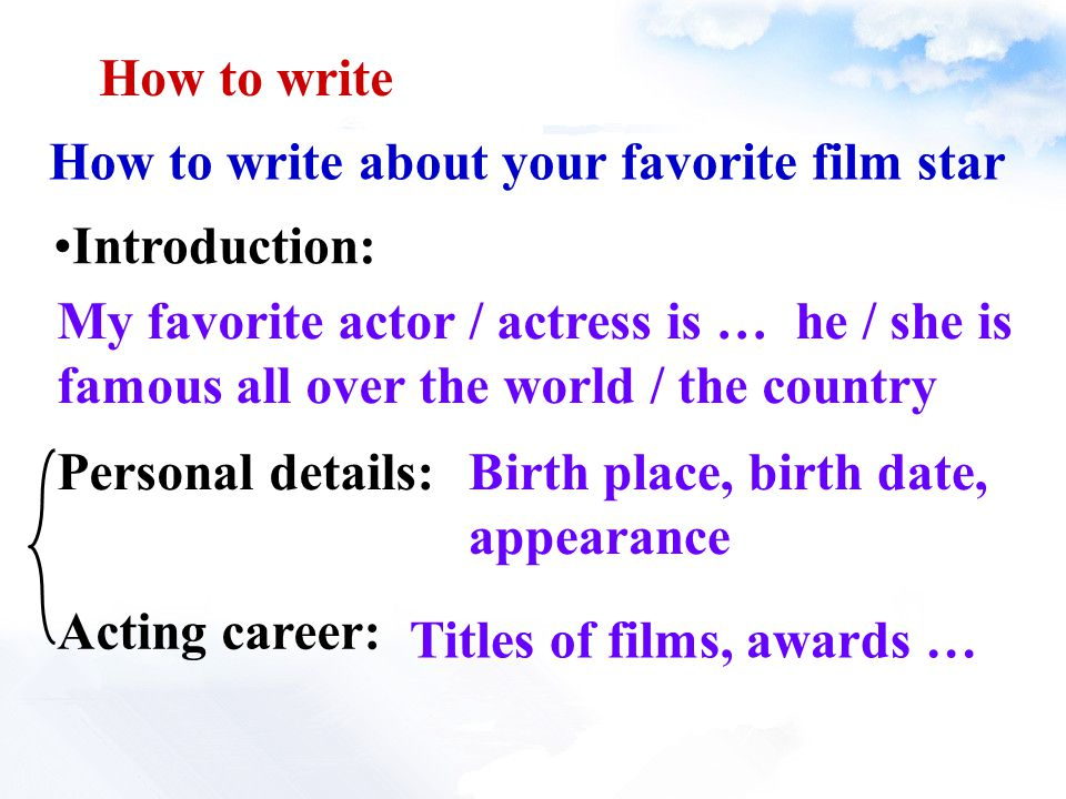 How to write about your favorite film star Introduction: Birth place, birth date, appearance Personal details: Acting career: Titles of films, awards