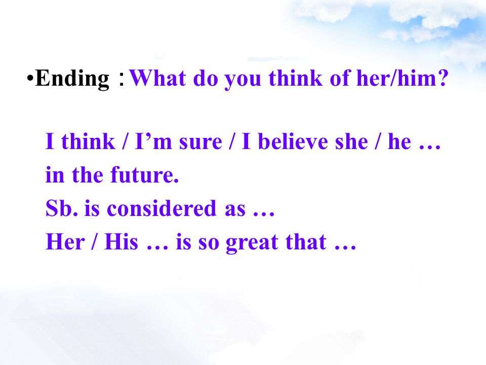 Ending : What do you think of her/him. I think / I'm sure / I believe she / he … in the future.
