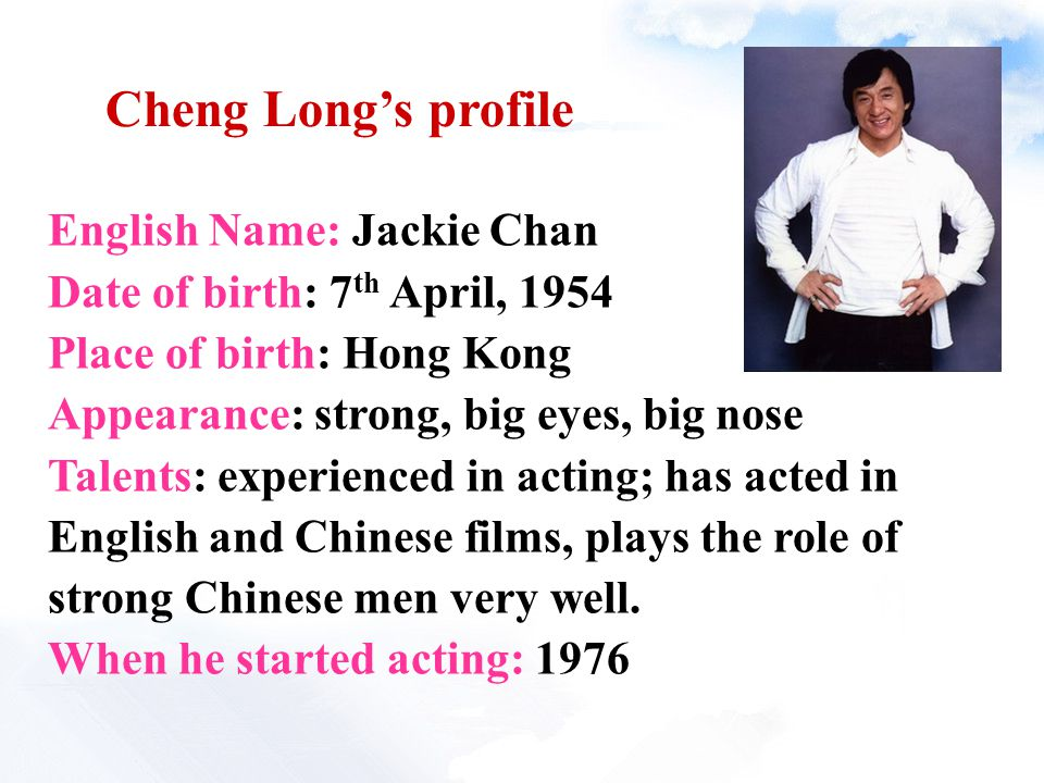 Cheng Long's profile English Name: Jackie Chan Date of birth: 7 th April, 1954 Place of birth: Hong Kong Appearance: strong, big eyes, big nose Talent