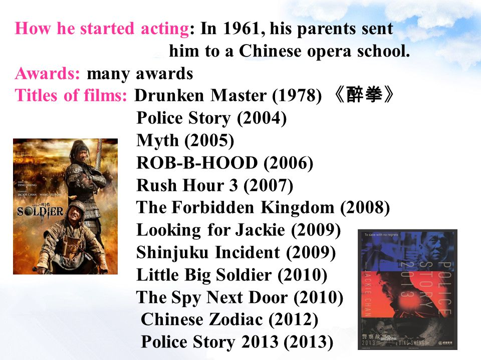 How he started acting: In 1961, his parents sent him to a Chinese opera school. Awards: many awards Titles of films: Drunken Master (1978) 《醉拳》 Police