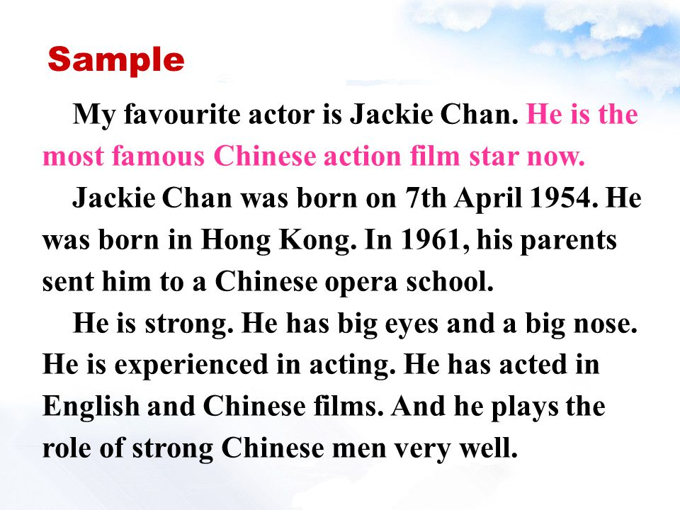 Sample My favourite actor is Jackie Chan. He is the most famous Chinese action film star now. Jackie Chan was born on 7th April 1954. He was born in H