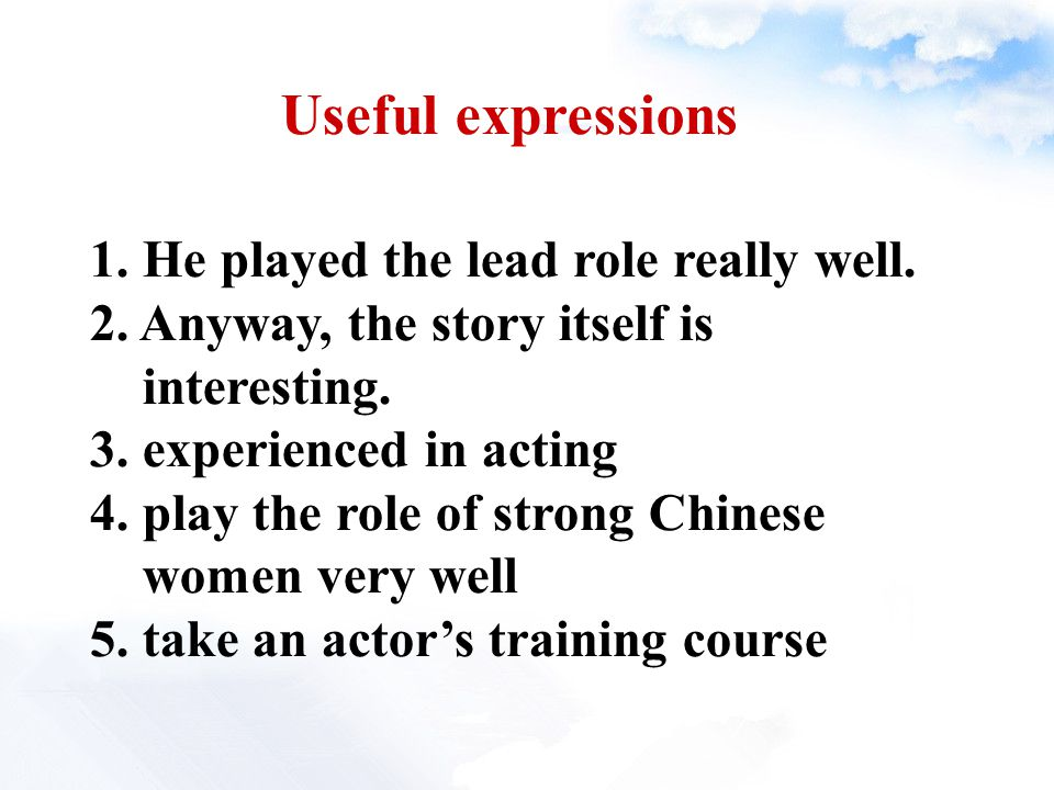 Useful expressions 1. He played the lead role really well. 2. Anyway, the story itself is interesting. 3. experienced in acting 4. play the role of st