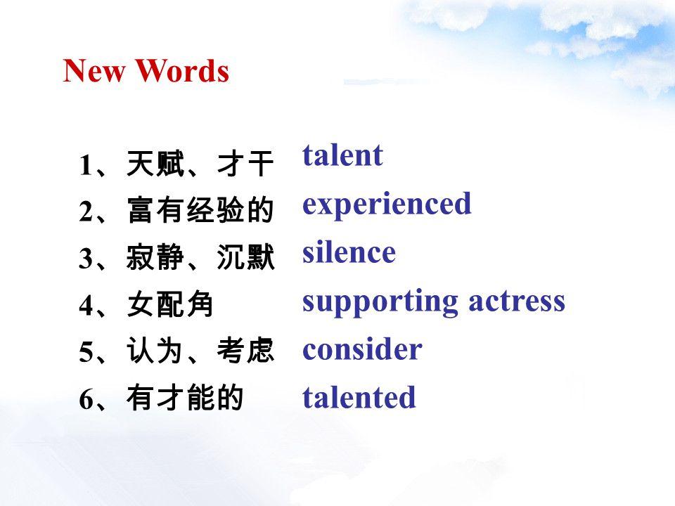 1 、天赋、才干 2 、富有经验的 3 、寂静、沉默 4 、女配角 5 、认为、考虑 6 、有才能的 New Words talent experienced silence supporting actress consider talented