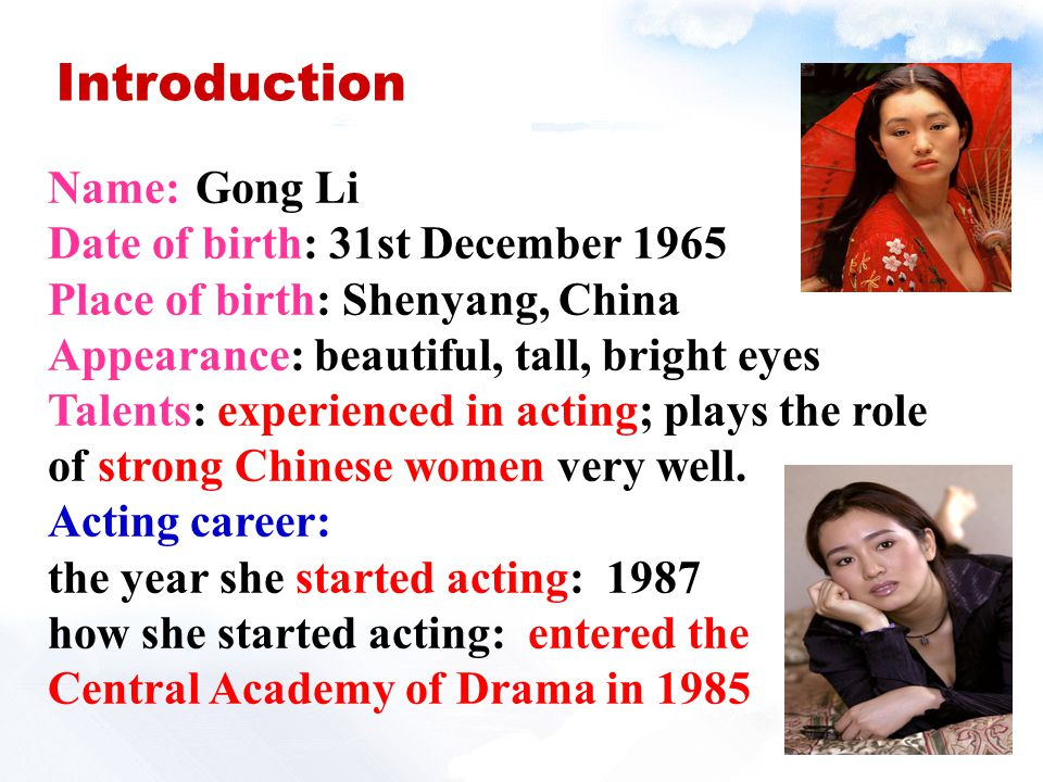 Gong LiName: Date of birth: 31st December 1965 Place of birth: Shenyang, China Appearance: beautiful, tall, bright eyes Talents: experienced in acting; plays the role of strong Chinese women very well.