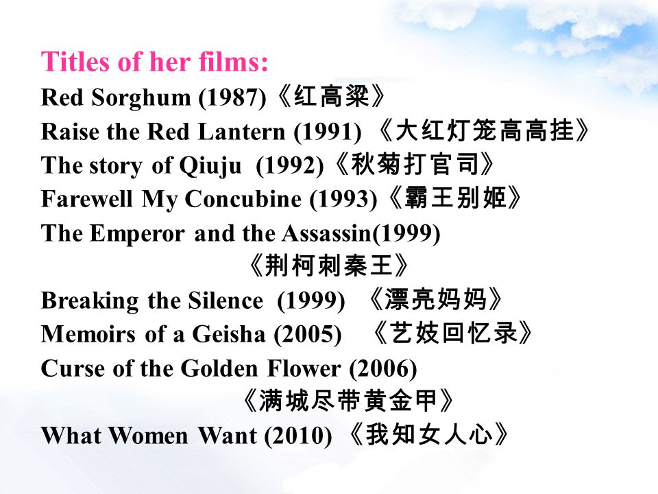 Titles of her films: Red Sorghum (1987) 《红高粱》 Raise the Red Lantern (1991) 《大红灯笼高高挂》 The story of Qiuju (1992) 《秋菊打官司》 Farewell My Concubine (1993) 《霸王别姬》 The Emperor and the Assassin(1999) 《荆柯刺秦王》 Breaking the Silence (1999) 《漂亮妈妈》 Memoirs of a Geisha (2005) 《艺妓回忆录》 Curse of the Golden Flower (2006) 《满城尽带黄金甲》 What Women Want (2010) 《我知女人心》