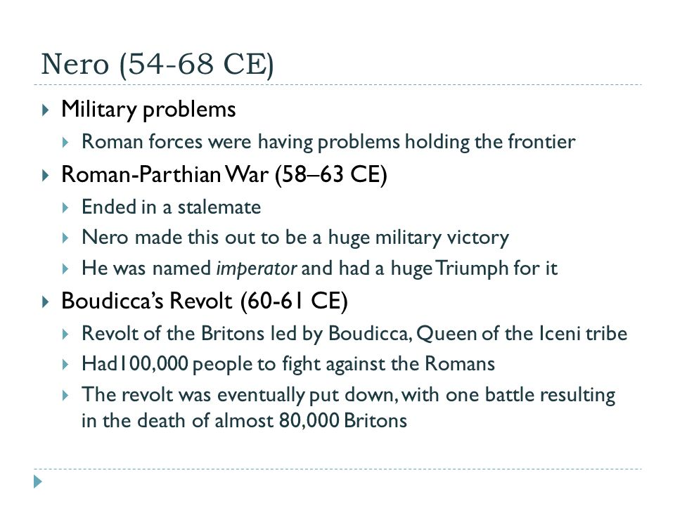 Nero (54-68 CE)  Military problems  Roman forces were having problems holding the frontier  Roman-Parthian War (58–63 CE)  Ended in a stalemate  Nero made this out to be a huge military victory  He was named imperator and had a huge Triumph for it  Boudicca's Revolt (60-61 CE)  Revolt of the Britons led by Boudicca, Queen of the Iceni tribe  Had100,000 people to fight against the Romans  The revolt was eventually put down, with one battle resulting in the death of almost 80,000 Britons