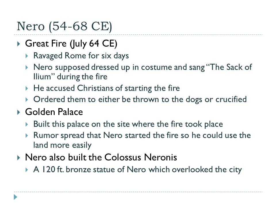 Nero (54-68 CE)  Great Fire (July 64 CE)  Ravaged Rome for six days  Nero supposed dressed up in costume and sang The Sack of Ilium during the fire  He accused Christians of starting the fire  Ordered them to either be thrown to the dogs or crucified  Golden Palace  Built this palace on the site where the fire took place  Rumor spread that Nero started the fire so he could use the land more easily  Nero also built the Colossus Neronis  A 120 ft.