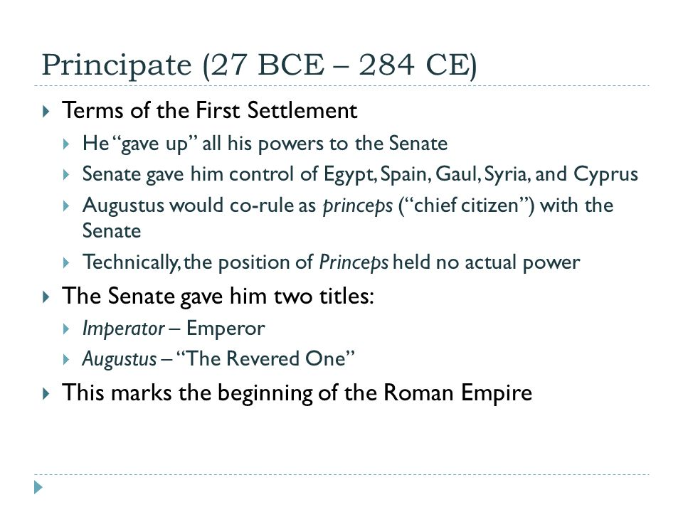 Principate (27 BCE – 284 CE)  Terms of the First Settlement  He gave up all his powers to the Senate  Senate gave him control of Egypt, Spain, Gaul, Syria, and Cyprus  Augustus would co-rule as princeps ( chief citizen ) with the Senate  Technically, the position of Princeps held no actual power  The Senate gave him two titles:  Imperator – Emperor  Augustus – The Revered One  This marks the beginning of the Roman Empire