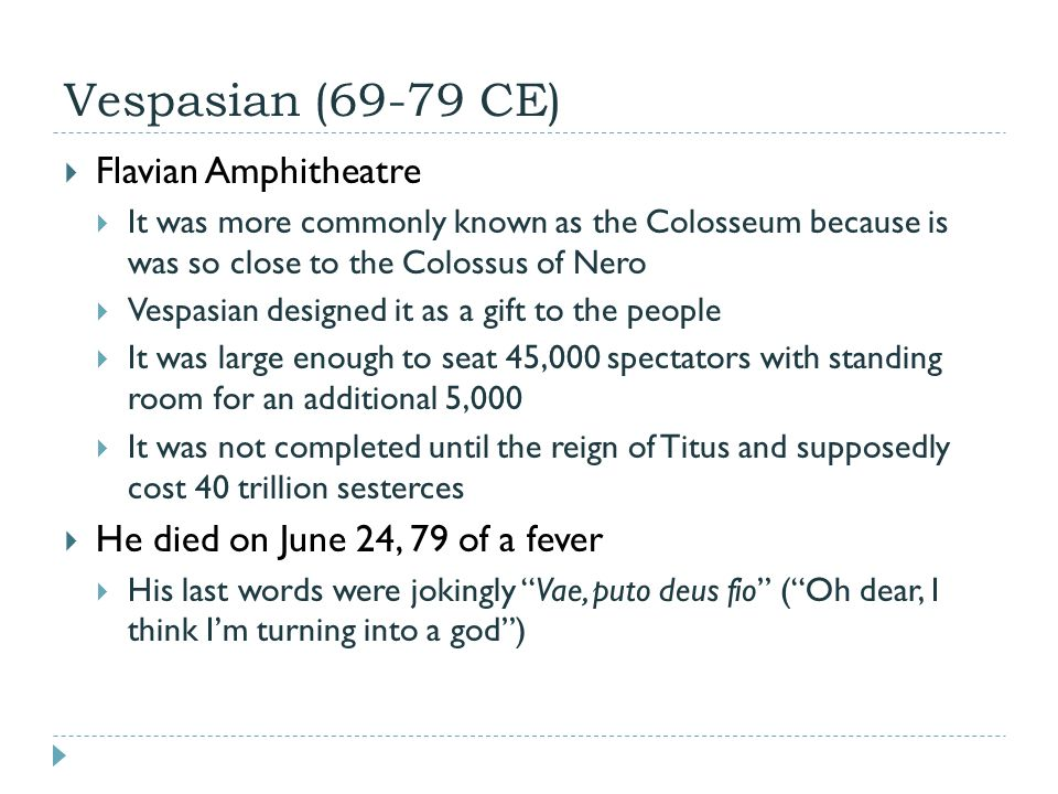 Vespasian (69-79 CE)  Flavian Amphitheatre  It was more commonly known as the Colosseum because is was so close to the Colossus of Nero  Vespasian designed it as a gift to the people  It was large enough to seat 45,000 spectators with standing room for an additional 5,000  It was not completed until the reign of Titus and supposedly cost 40 trillion sesterces  He died on June 24, 79 of a fever  His last words were jokingly Vae, puto deus fio ( Oh dear, I think I'm turning into a god )