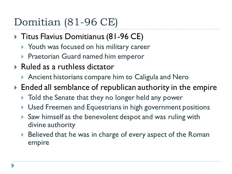 Domitian (81-96 CE)  Titus Flavius Domitianus (81-96 CE)  Youth was focused on his military career  Praetorian Guard named him emperor  Ruled as a ruthless dictator  Ancient historians compare him to Caligula and Nero  Ended all semblance of republican authority in the empire  Told the Senate that they no longer held any power  Used Freemen and Equestrians in high government positions  Saw himself as the benevolent despot and was ruling with divine authority  Believed that he was in charge of every aspect of the Roman empire