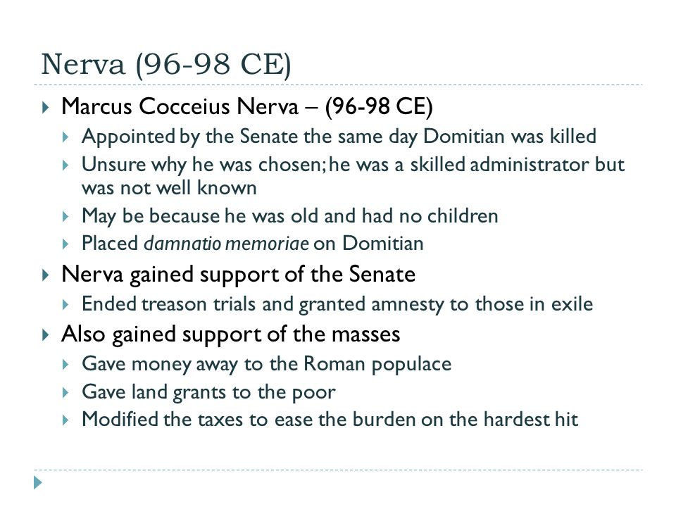 Nerva (96-98 CE)  Marcus Cocceius Nerva – (96-98 CE)  Appointed by the Senate the same day Domitian was killed  Unsure why he was chosen; he was a skilled administrator but was not well known  May be because he was old and had no children  Placed damnatio memoriae on Domitian  Nerva gained support of the Senate  Ended treason trials and granted amnesty to those in exile  Also gained support of the masses  Gave money away to the Roman populace  Gave land grants to the poor  Modified the taxes to ease the burden on the hardest hit