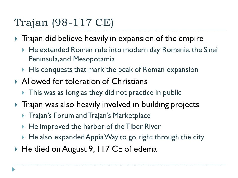 Trajan (98-117 CE)  Trajan did believe heavily in expansion of the empire  He extended Roman rule into modern day Romania, the Sinai Peninsula, and Mesopotamia  His conquests that mark the peak of Roman expansion  Allowed for toleration of Christians  This was as long as they did not practice in public  Trajan was also heavily involved in building projects  Trajan's Forum and Trajan's Marketplace  He improved the harbor of the Tiber River  He also expanded Appia Way to go right through the city  He died on August 9, 117 CE of edema