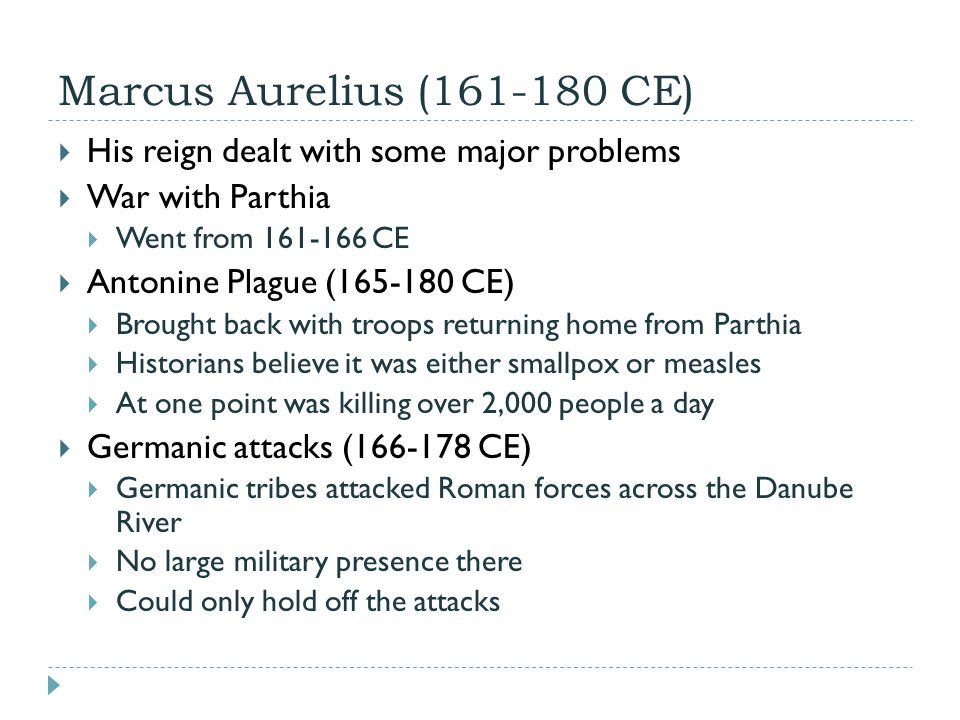 Marcus Aurelius (161-180 CE)  His reign dealt with some major problems  War with Parthia  Went from 161-166 CE  Antonine Plague (165-180 CE)  Brought back with troops returning home from Parthia  Historians believe it was either smallpox or measles  At one point was killing over 2,000 people a day  Germanic attacks (166-178 CE)  Germanic tribes attacked Roman forces across the Danube River  No large military presence there  Could only hold off the attacks