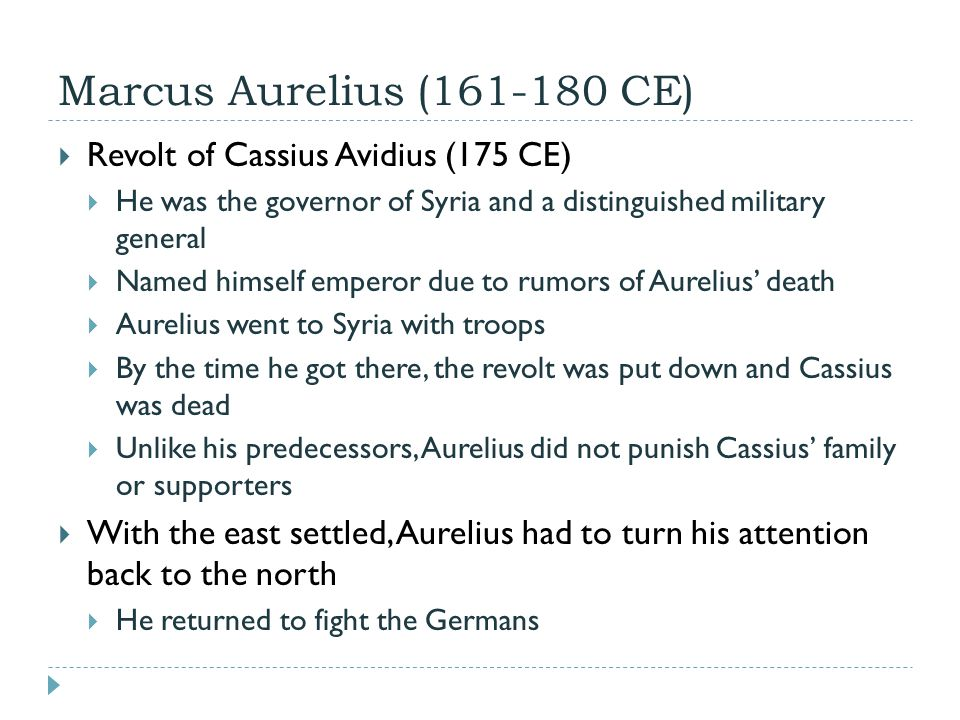 Marcus Aurelius (161-180 CE)  Revolt of Cassius Avidius (175 CE)  He was the governor of Syria and a distinguished military general  Named himself emperor due to rumors of Aurelius' death  Aurelius went to Syria with troops  By the time he got there, the revolt was put down and Cassius was dead  Unlike his predecessors, Aurelius did not punish Cassius' family or supporters  With the east settled, Aurelius had to turn his attention back to the north  He returned to fight the Germans