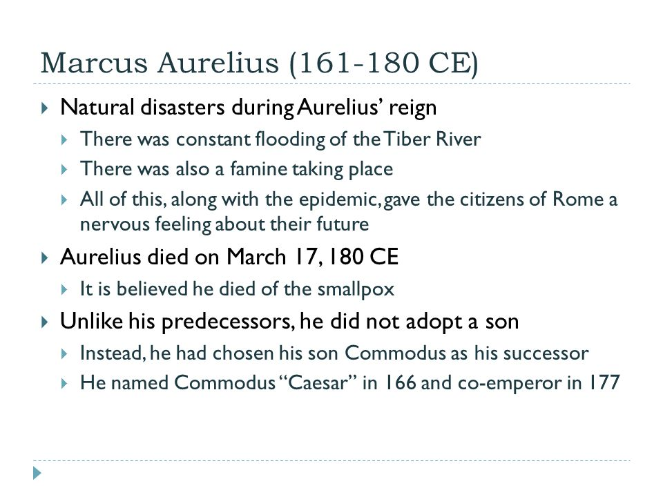 Marcus Aurelius (161-180 CE)  Natural disasters during Aurelius' reign  There was constant flooding of the Tiber River  There was also a famine taking place  All of this, along with the epidemic, gave the citizens of Rome a nervous feeling about their future  Aurelius died on March 17, 180 CE  It is believed he died of the smallpox  Unlike his predecessors, he did not adopt a son  Instead, he had chosen his son Commodus as his successor  He named Commodus Caesar in 166 and co-emperor in 177