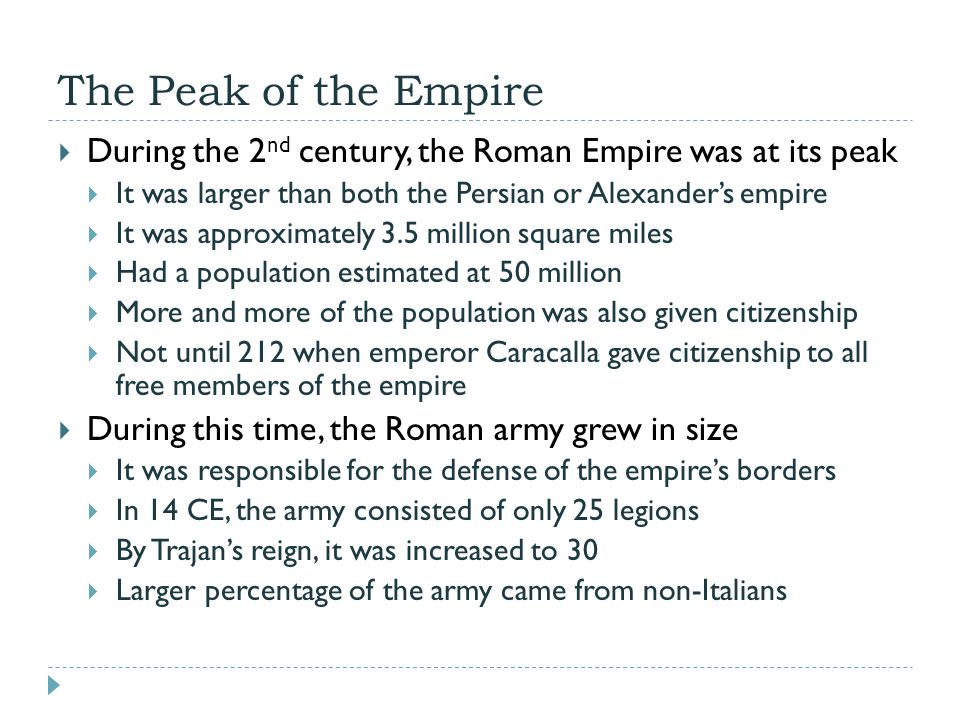 The Peak of the Empire  During the 2 nd century, the Roman Empire was at its peak  It was larger than both the Persian or Alexander's empire  It was approximately 3.5 million square miles  Had a population estimated at 50 million  More and more of the population was also given citizenship  Not until 212 when emperor Caracalla gave citizenship to all free members of the empire  During this time, the Roman army grew in size  It was responsible for the defense of the empire's borders  In 14 CE, the army consisted of only 25 legions  By Trajan's reign, it was increased to 30  Larger percentage of the army came from non-Italians