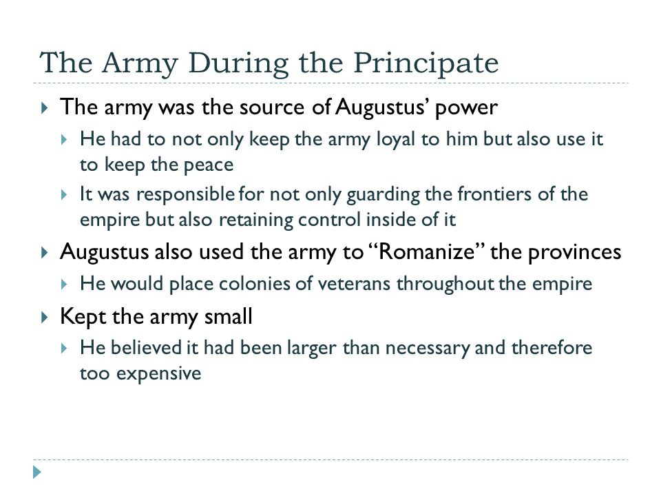 The Army During the Principate  The army was the source of Augustus' power  He had to not only keep the army loyal to him but also use it to keep the peace  It was responsible for not only guarding the frontiers of the empire but also retaining control inside of it  Augustus also used the army to Romanize the provinces  He would place colonies of veterans throughout the empire  Kept the army small  He believed it had been larger than necessary and therefore too expensive