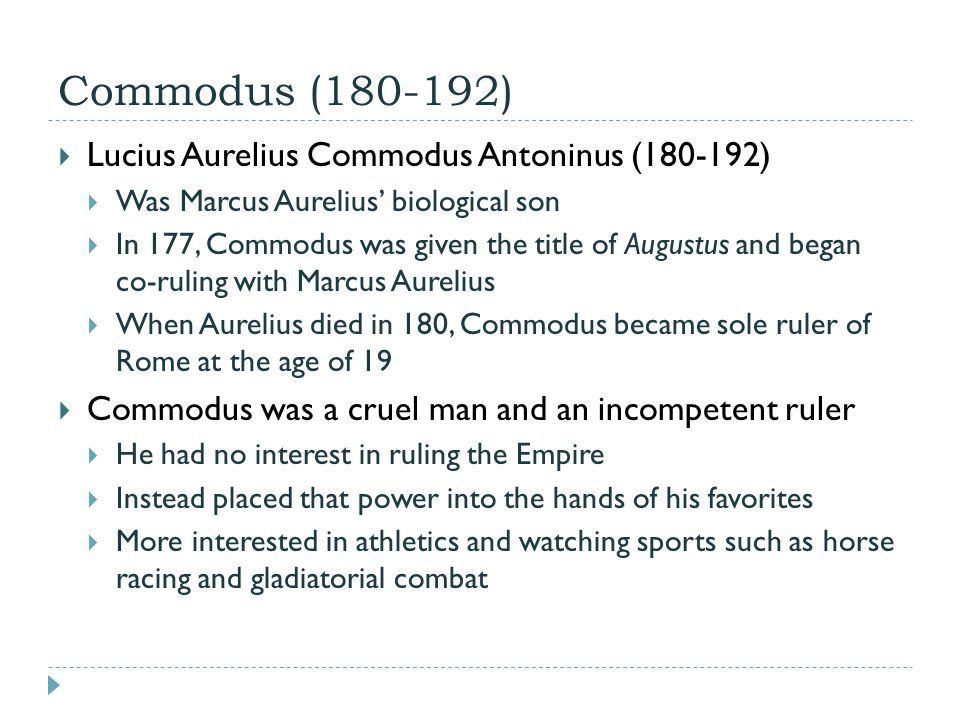 Commodus (180-192)  Lucius Aurelius Commodus Antoninus (180-192)  Was Marcus Aurelius' biological son  In 177, Commodus was given the title of Augustus and began co-ruling with Marcus Aurelius  When Aurelius died in 180, Commodus became sole ruler of Rome at the age of 19  Commodus was a cruel man and an incompetent ruler  He had no interest in ruling the Empire  Instead placed that power into the hands of his favorites  More interested in athletics and watching sports such as horse racing and gladiatorial combat