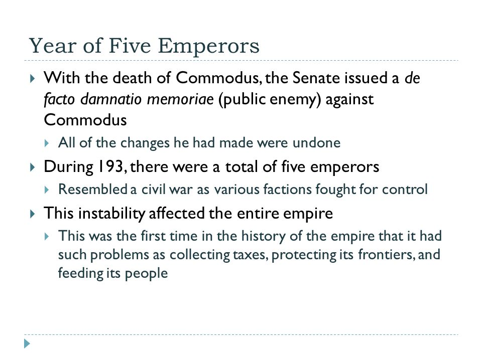 Year of Five Emperors  With the death of Commodus, the Senate issued a de facto damnatio memoriae (public enemy) against Commodus  All of the changes he had made were undone  During 193, there were a total of five emperors  Resembled a civil war as various factions fought for control  This instability affected the entire empire  This was the first time in the history of the empire that it had such problems as collecting taxes, protecting its frontiers, and feeding its people