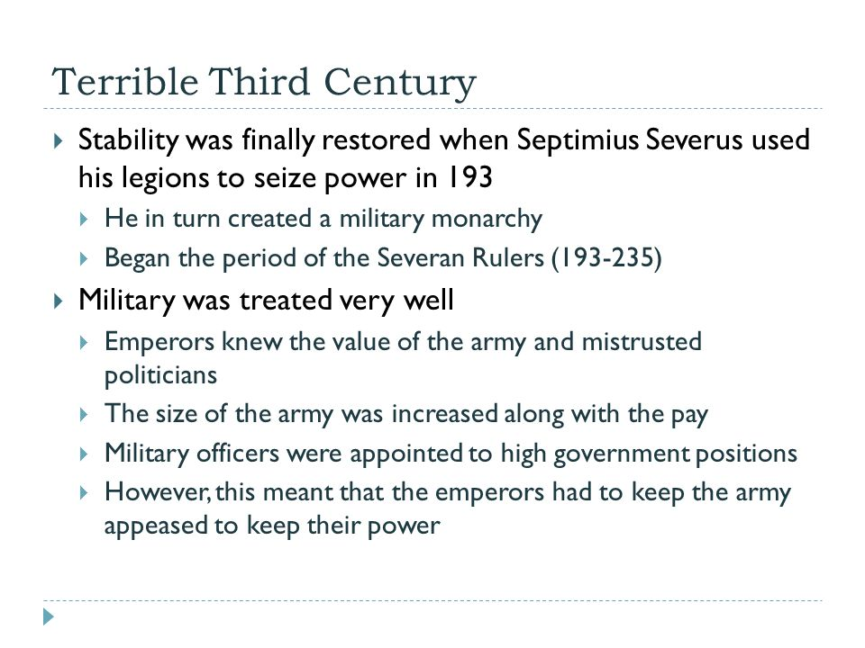 Terrible Third Century  Stability was finally restored when Septimius Severus used his legions to seize power in 193  He in turn created a military monarchy  Began the period of the Severan Rulers (193-235)  Military was treated very well  Emperors knew the value of the army and mistrusted politicians  The size of the army was increased along with the pay  Military officers were appointed to high government positions  However, this meant that the emperors had to keep the army appeased to keep their power