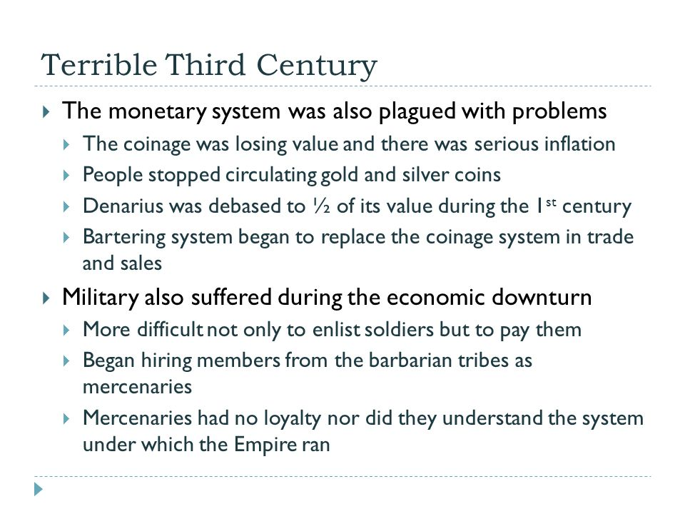Terrible Third Century  The monetary system was also plagued with problems  The coinage was losing value and there was serious inflation  People stopped circulating gold and silver coins  Denarius was debased to ½ of its value during the 1 st century  Bartering system began to replace the coinage system in trade and sales  Military also suffered during the economic downturn  More difficult not only to enlist soldiers but to pay them  Began hiring members from the barbarian tribes as mercenaries  Mercenaries had no loyalty nor did they understand the system under which the Empire ran