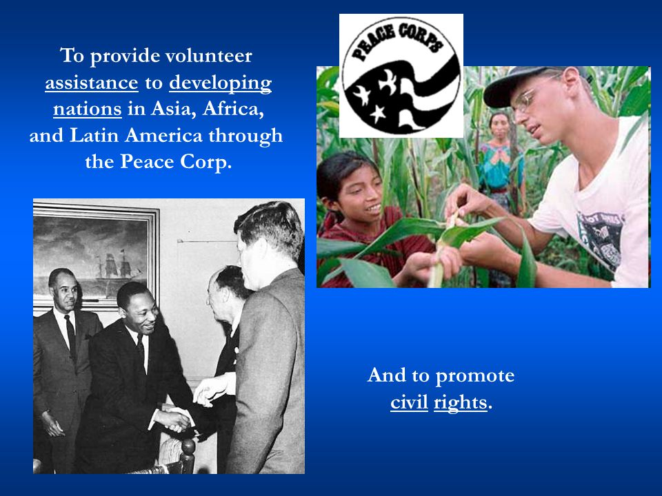 And to promote civil rights. To provide volunteer assistance to developing nations in Asia, Africa, and Latin America through the Peace Corp.