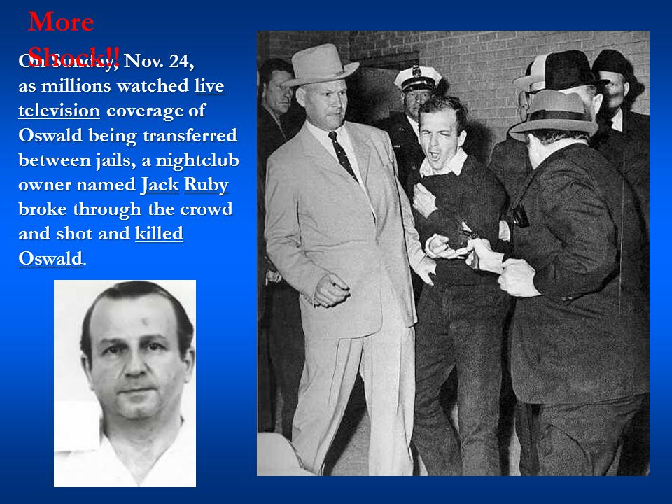 On Sunday, Nov. 24, as millions watched live television coverage of Oswald being transferred between jails, a nightclub owner named Jack Ruby broke th