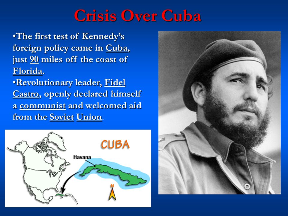 Crisis Over Cuba The first test of Kennedy'sThe first test of Kennedy's foreign policy came in Cuba, just 90 miles off the coast of Florida. Revolutio