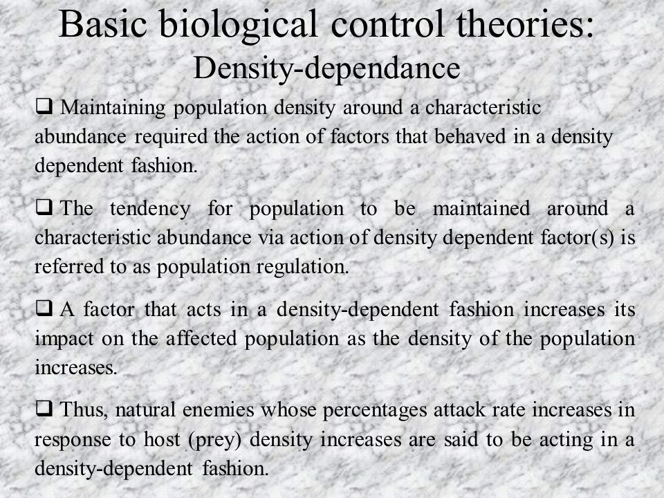 Basic biological control theories: Density-dependance  Maintaining population density around a characteristic abundance required the action of factor