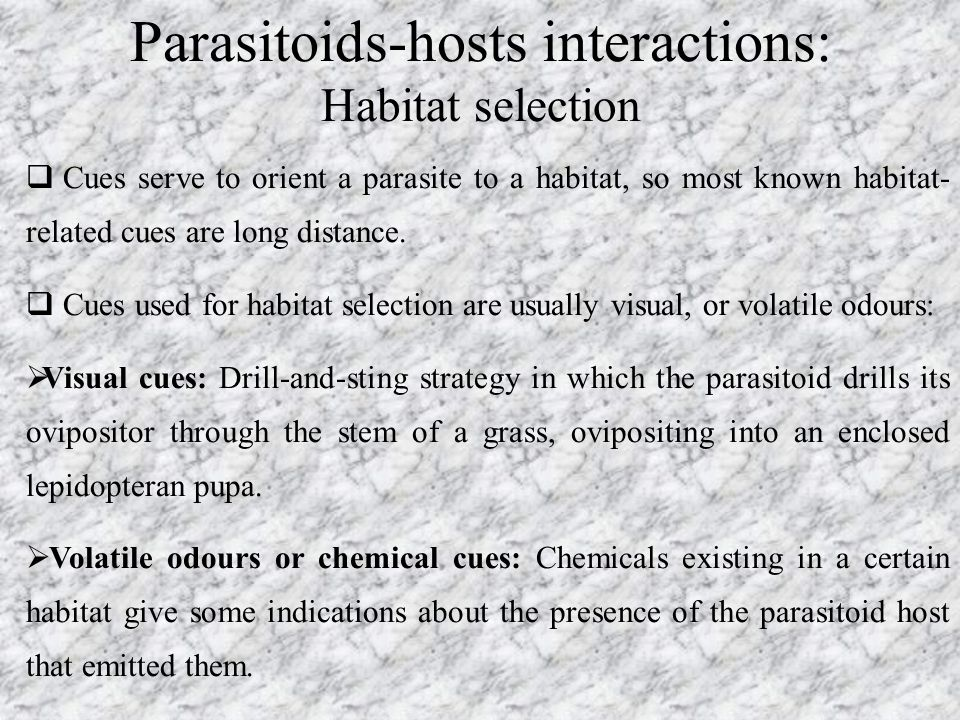 Parasitoids-hosts interactions: Habitat selection  Cues serve to orient a parasite to a habitat, so most known habitat- related cues are long distanc