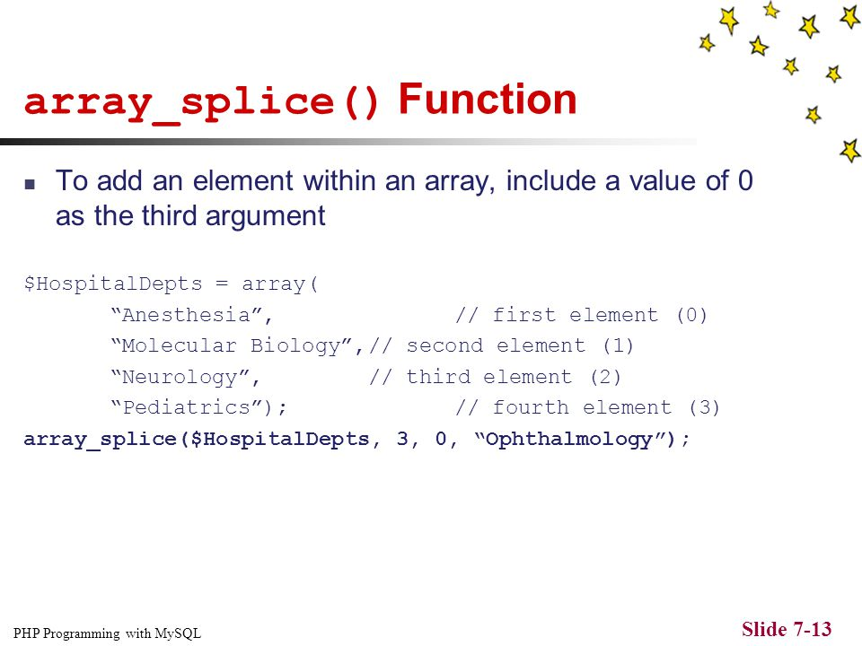 PHP Programming with MySQL Slide 7-12 Adding and Removing Elements Within an Array The array_splice() function adds or removes array elements The arra