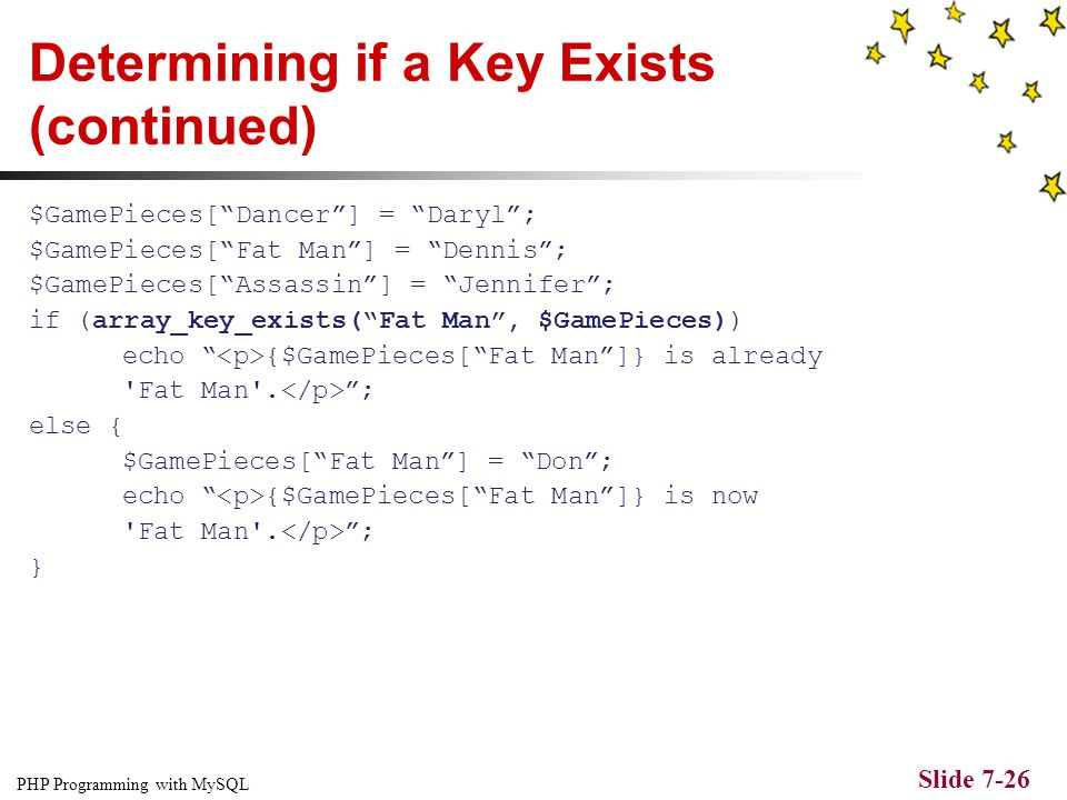 PHP Programming with MySQL Slide 7-25 Determining if a Key Exists The array_key_exists() function determines whether a given index or key exists You p