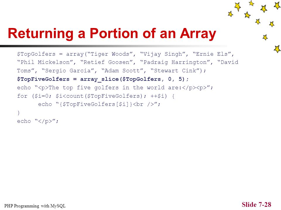 PHP Programming with MySQL Slide 7-27 Returning a Portion of an Array The array_slice() function returns a portion of an array and assigns it to anoth