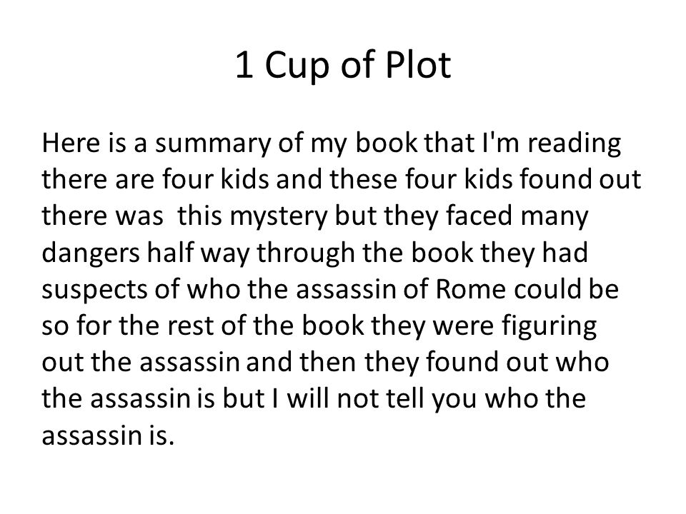 1 Cup of Plot Here is a summary of my book that I m reading there are four kids and these four kids found out there was this mystery but they faced many dangers half way through the book they had suspects of who the assassin of Rome could be so for the rest of the book they were figuring out the assassin and then they found out who the assassin is but I will not tell you who the assassin is.